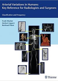 Arterial Variations in Humans: Key Reference for Radiologists and Surgeons: Classifications and Frequency, 1e (Original Publisher PDF)