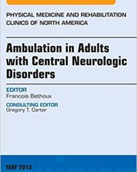 Ambulation in Adults with Central Neurologic Disorders, An Issue of Physical Medicine and Rehabilitation Clinics, 1e (The Clinics: Orthopedics) (Original Publisher PDF)