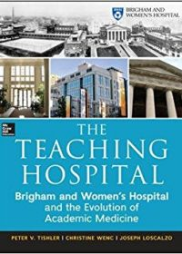 The Teaching Hospital: Brigham and Women's Hospital and the Evolution of Academic Medicine, 1e (Original Publisher PDF)