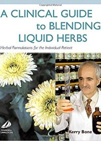 A Clinical Guide to Blending Liquid Herbs: Herbal Formulations for the Individual Patient, 1e (Original Publisher PDF)